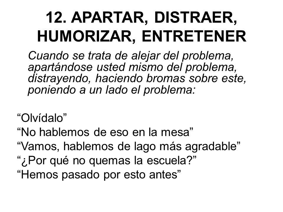 12. APARTAR, DISTRAER, HUMORIZAR, ENTRETENER Cuando se trata de alejar del problema, apartándose usted mismo del problema, distrayendo, haciendo broma