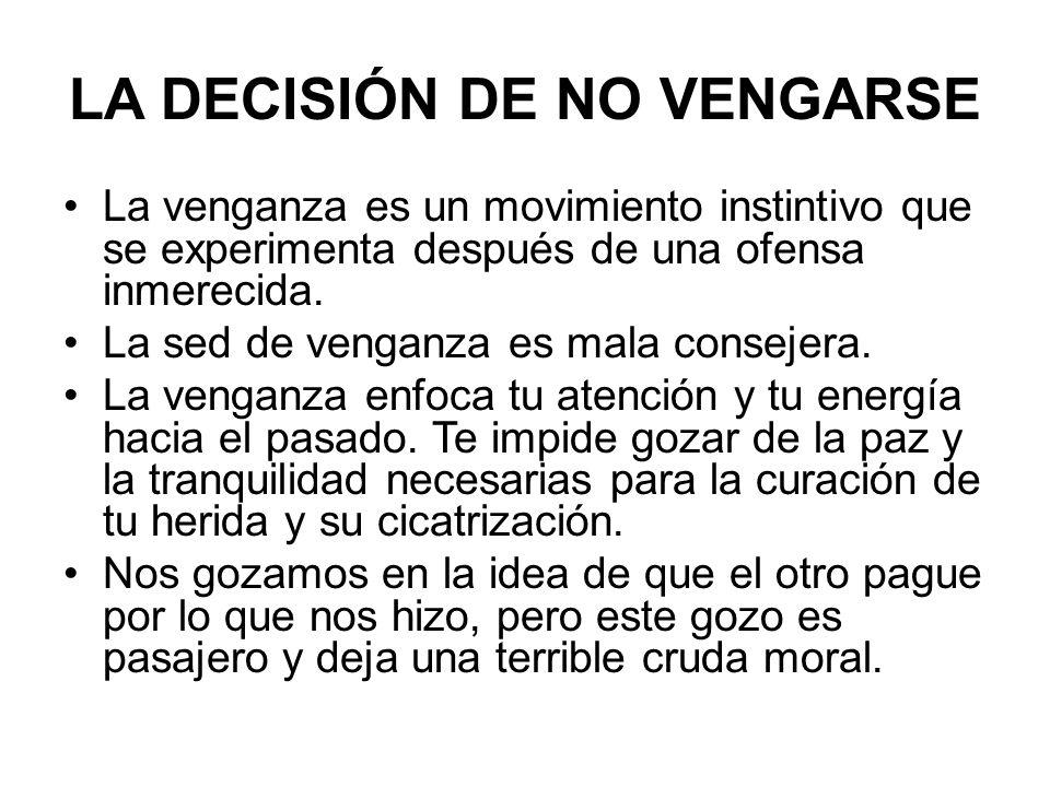 LA DECISIÓN DE NO VENGARSE La venganza es un movimiento instintivo que se experimenta después de una ofensa inmerecida. La sed de venganza es mala con