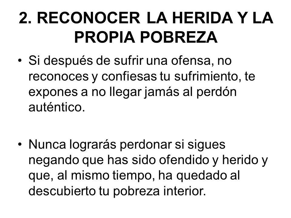 2. RECONOCER LA HERIDA Y LA PROPIA POBREZA Si después de sufrir una ofensa, no reconoces y confiesas tu sufrimiento, te expones a no llegar jamás al p