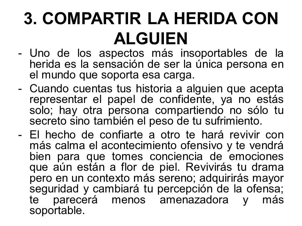 3. COMPARTIR LA HERIDA CON ALGUIEN -Uno de los aspectos más insoportables de la herida es la sensación de ser la única persona en el mundo que soporta