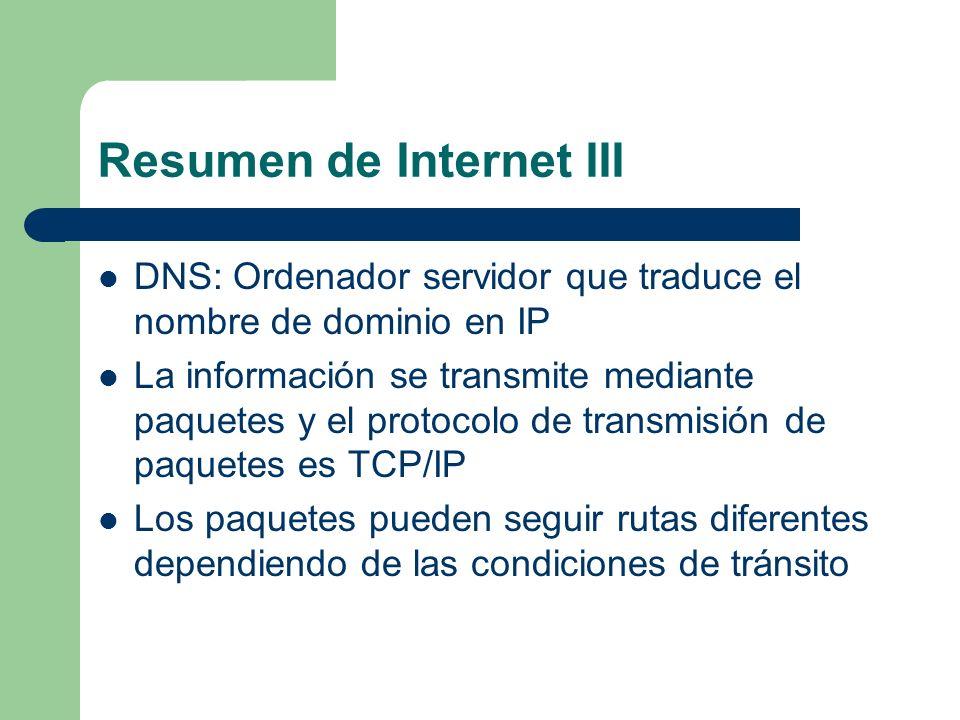 Resumen de Internet III DNS: Ordenador servidor que traduce el nombre de dominio en IP La información se transmite mediante paquetes y el protocolo de transmisión de paquetes es TCP/IP Los paquetes pueden seguir rutas diferentes dependiendo de las condiciones de tránsito