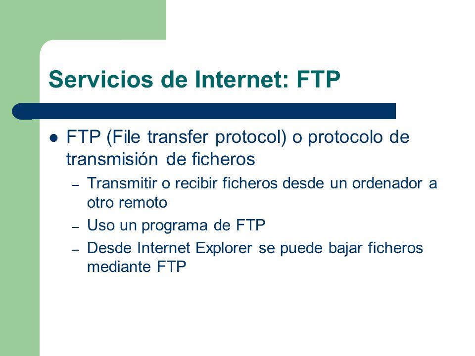 Servicios de Internet: FTP FTP (File transfer protocol) o protocolo de transmisión de ficheros – Transmitir o recibir ficheros desde un ordenador a otro remoto – Uso un programa de FTP – Desde Internet Explorer se puede bajar ficheros mediante FTP