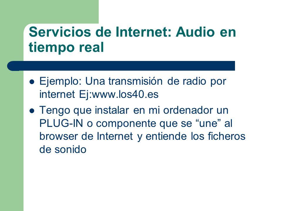 Servicios de Internet: Audio en tiempo real Ejemplo: Una transmisión de radio por internet Ej:www.los40.es Tengo que instalar en mi ordenador un PLUG-IN o componente que se une al browser de Internet y entiende los ficheros de sonido