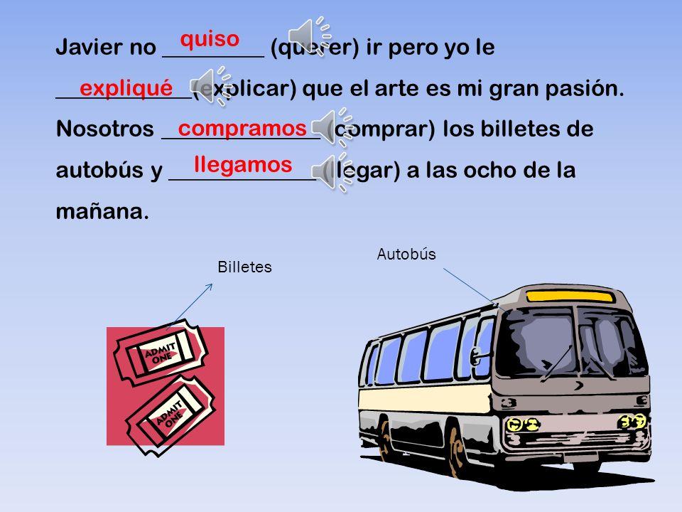 Autobús Billetes expliqué compramos llegamos quiso Javier no _________ (querer) ir pero yo le ____________(explicar) que el arte es mi gran pasión.
