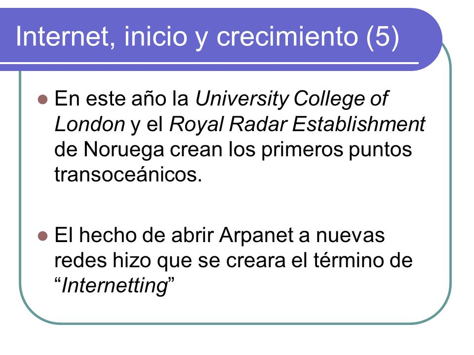 Internet, inicio y crecimiento (5) En este año la University College of London y el Royal Radar Establishment de Noruega crean los primeros puntos tra
