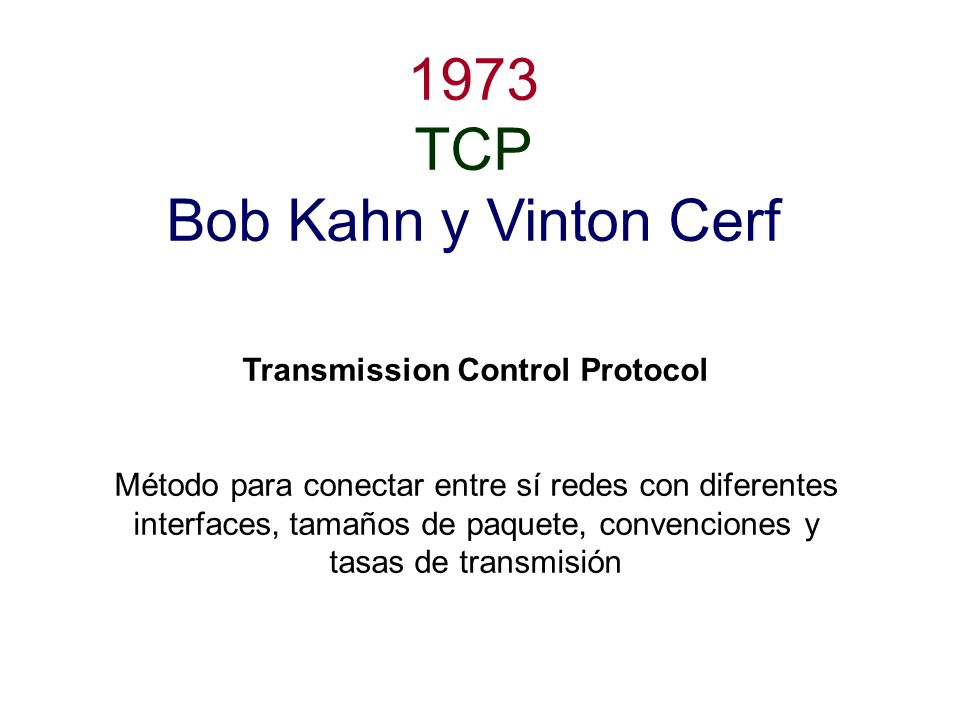 1973 TCP Bob Kahn y Vinton Cerf Transmission Control Protocol Método para conectar entre sí redes con diferentes interfaces, tamaños de paquete, conve