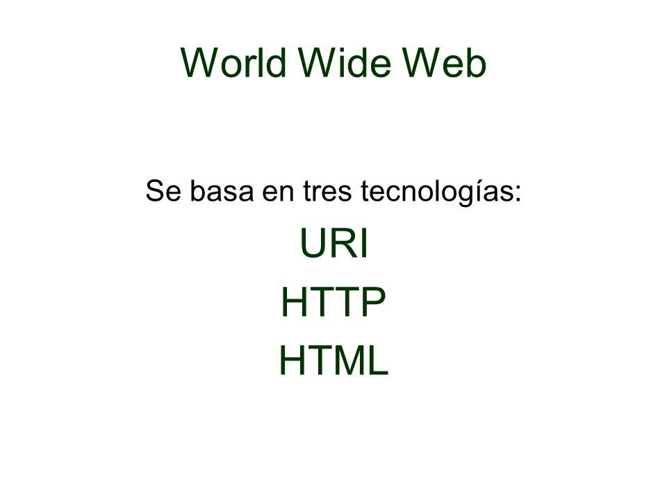 World Wide Web Se basa en tres tecnologías: URI HTTP HTML