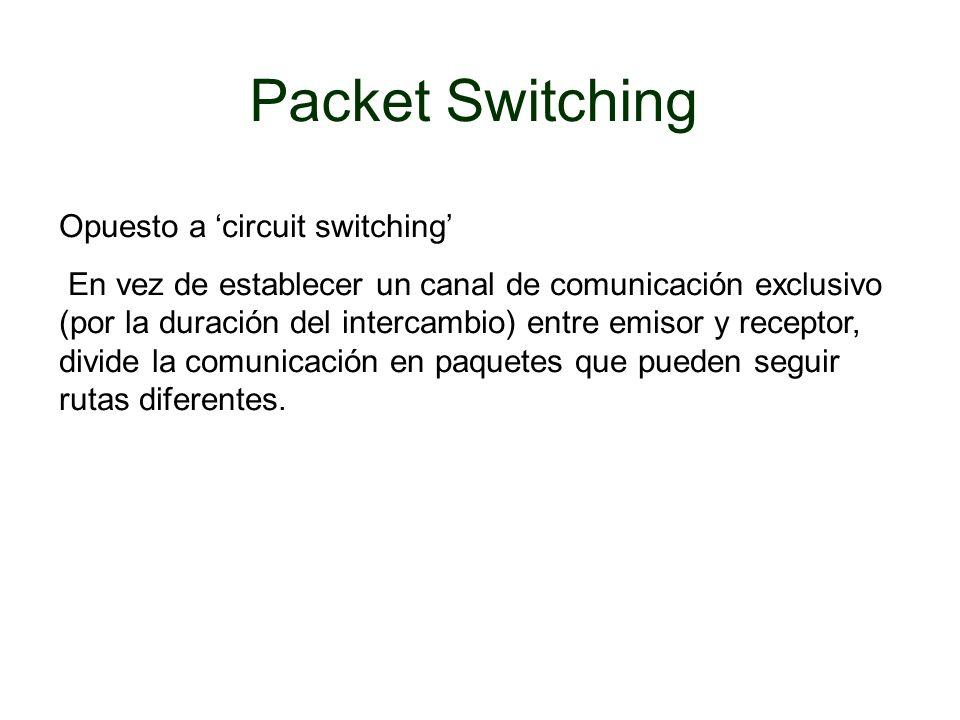 Packet Switching Opuesto a circuit switching En vez de establecer un canal de comunicación exclusivo (por la duración del intercambio) entre emisor y