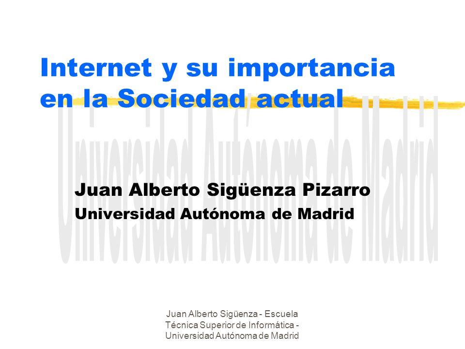Juan Alberto Sigüenza - Escuela Técnica Superior de Informática - Universidad Autónoma de Madrid Internet y su importancia en la Sociedad actual Juan