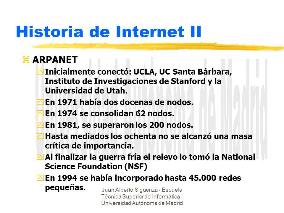 Juan Alberto Sigüenza - Escuela Técnica Superior de Informática - Universidad Autónoma de Madrid Historia de Internet II zARPANET yInicialmente conectó: UCLA, UC Santa Bárbara, Instituto de Investigaciones de Stanford y la Universidad de Utah.