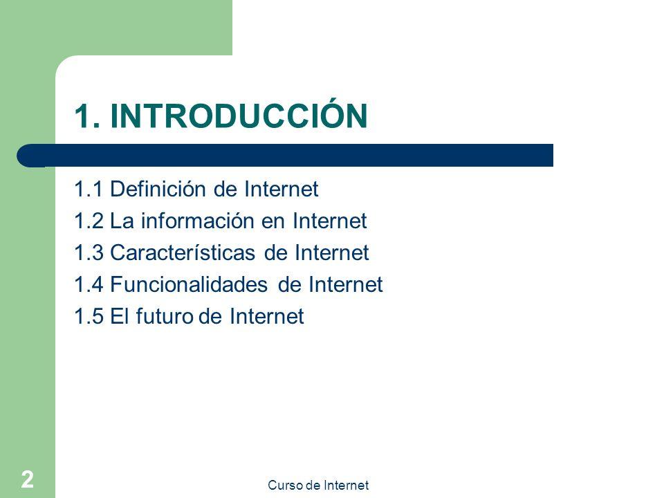 Curso de Internet 2 1. INTRODUCCIÓN 1.1 Definición de Internet 1.2 La información en Internet 1.3 Características de Internet 1.4 Funcionalidades de I