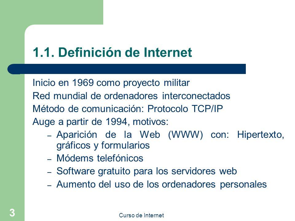 Curso de Internet 3 1.1. Definición de Internet Inicio en 1969 como proyecto militar Red mundial de ordenadores interconectados Método de comunicación