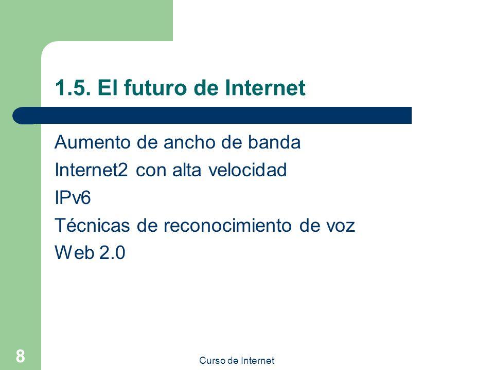 Curso de Internet 8 1.5. El futuro de Internet Aumento de ancho de banda Internet2 con alta velocidad IPv6 Técnicas de reconocimiento de voz Web 2.0