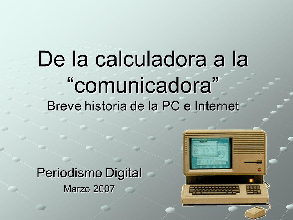 De la calculadora a la comunicadora Breve historia de la PC e Internet Periodismo Digital Marzo 2007