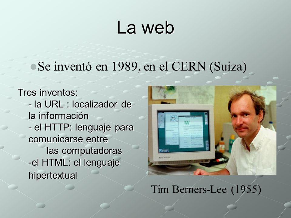 La web Tres inventos: - la URL : localizador de la información - el HTTP: lenguaje para comunicarse entre las computadoras -el HTML: el lenguaje hipertextual Se inventó en 1989, en el CERN (Suiza) Tim Berners-Lee (1955)