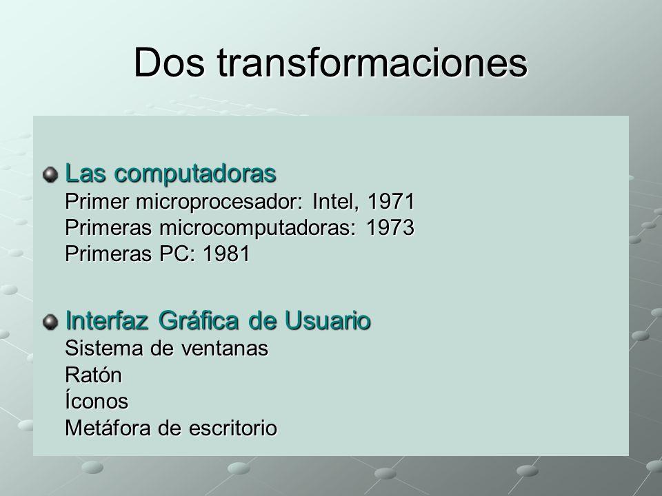 Dos transformaciones Las computadoras Primer microprocesador: Intel, 1971 Primeras microcomputadoras: 1973 Primeras PC: 1981 Interfaz Gráfica de Usuario Sistema de ventanas Ratón Íconos Metáfora de escritorio