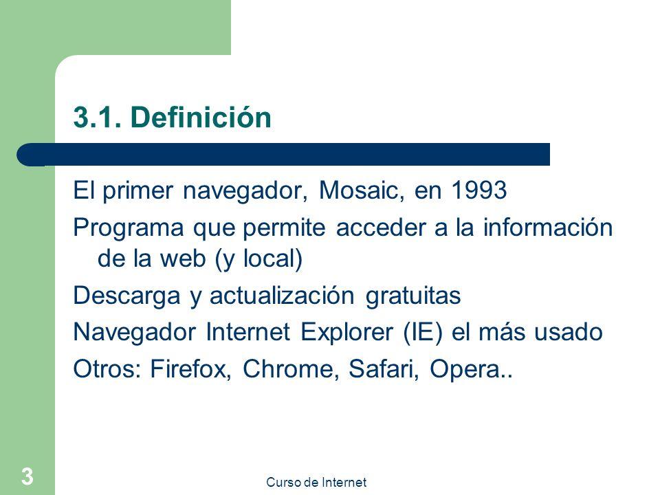 Curso de Internet 3 3.1. Definición El primer navegador, Mosaic, en 1993 Programa que permite acceder a la información de la web (y local) Descarga y
