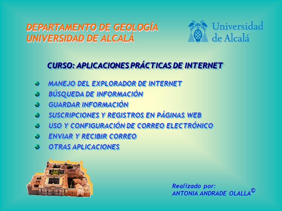 CURSO: APLICACIONES PRÁCTICAS DE INTERNET MANEJO DEL EXPLORADOR DE INTERNET BÚSQUEDA DE INFORMACIÓN GUARDAR INFORMACIÓN SUSCRIPCIONES Y REGISTROS EN PÁGINAS WEB USO Y CONFIGURACIÓN DE CORREO ELECTRÓNICO ENVIAR Y RECIBIR CORREO OTRAS APLICACIONES MANEJO DEL EXPLORADOR DE INTERNET BÚSQUEDA DE INFORMACIÓN GUARDAR INFORMACIÓN SUSCRIPCIONES Y REGISTROS EN PÁGINAS WEB USO Y CONFIGURACIÓN DE CORREO ELECTRÓNICO ENVIAR Y RECIBIR CORREO OTRAS APLICACIONES DEPARTAMENTO DE GEOLOGÍA UNIVERSIDAD DE ALCALÁ DEPARTAMENTO DE GEOLOGÍA UNIVERSIDAD DE ALCALÁ Realizado por: ANTONIA ANDRADE OLALLA © Realizado por: ANTONIA ANDRADE OLALLA ©
