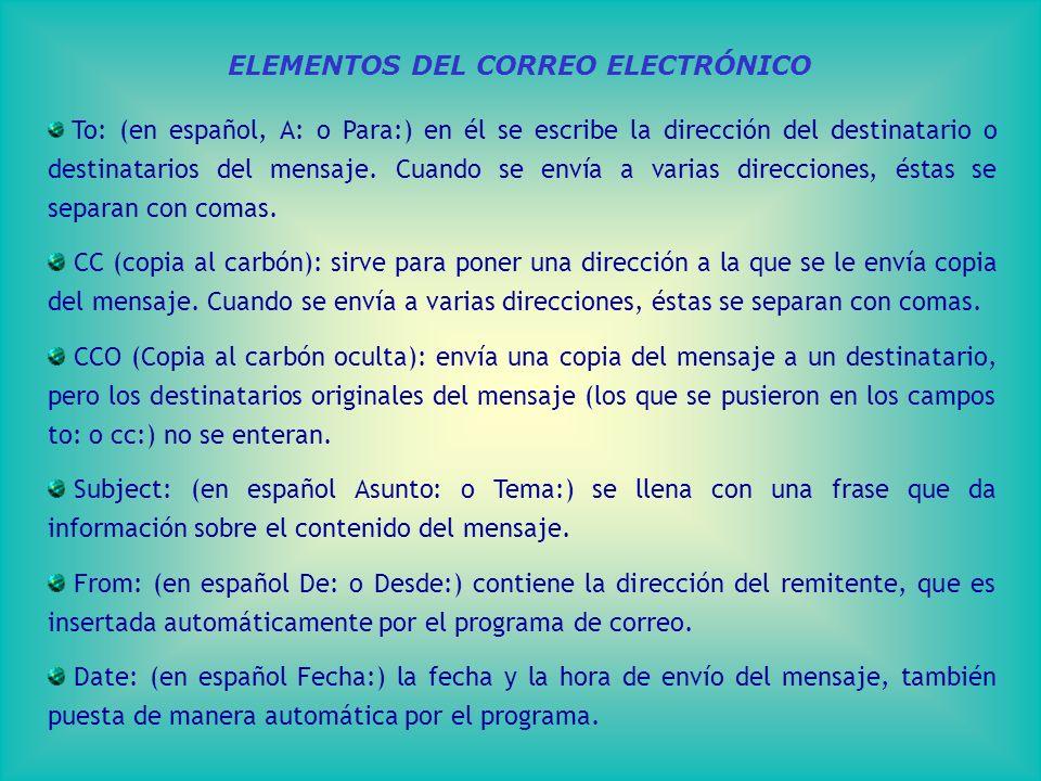 ELEMENTOS DEL CORREO ELECTRÓNICO To: (en español, A: o Para:) en él se escribe la dirección del destinatario o destinatarios del mensaje.