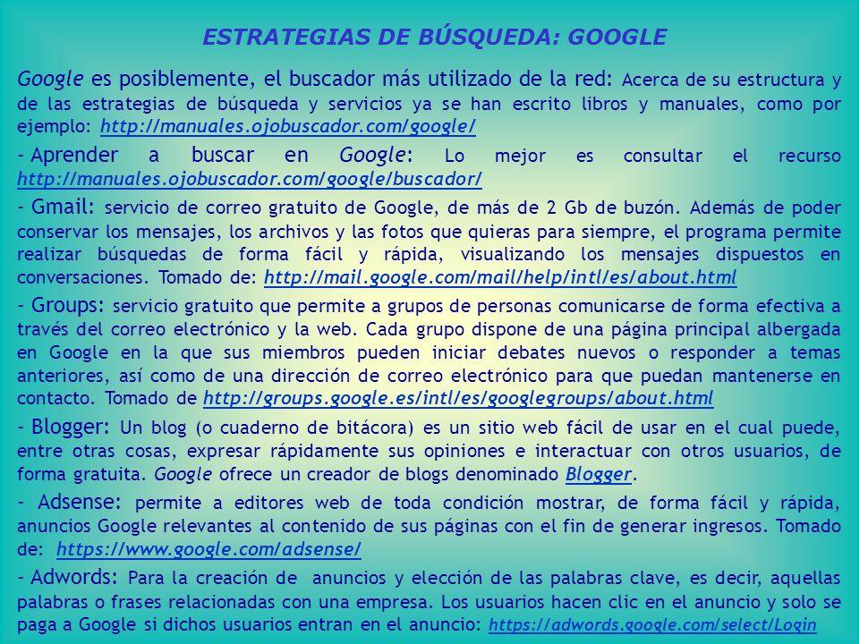 ESTRATEGIAS DE BÚSQUEDA: GOOGLE Google es posiblemente, el buscador más utilizado de la red: Acerca de su estructura y de las estrategias de búsqueda y servicios ya se han escrito libros y manuales, como por ejemplo: http://manuales.ojobuscador.com/google/http://manuales.ojobuscador.com/google/ - Aprender a buscar en Google: Lo mejor es consultar el recurso http://manuales.ojobuscador.com/google/buscador/ http://manuales.ojobuscador.com/google/buscador/ - Gmail: servicio de correo gratuito de Google, de más de 2 Gb de buzón.