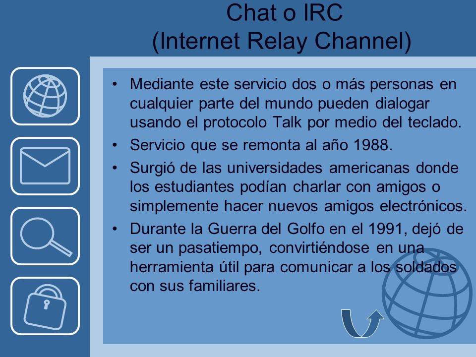 Chat o IRC (Internet Relay Channel) Mediante este servicio dos o más personas en cualquier parte del mundo pueden dialogar usando el protocolo Talk por medio del teclado.