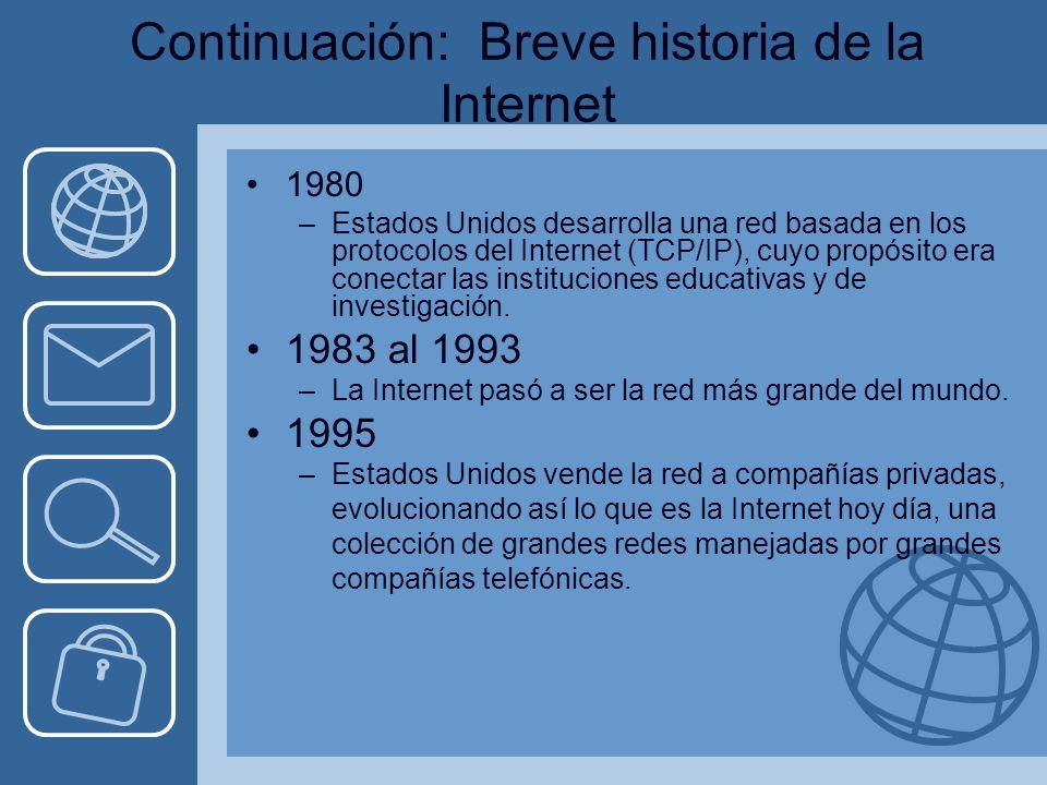 Continuación: Breve historia de la Internet 1980 –Estados Unidos desarrolla una red basada en los protocolos del Internet (TCP/IP), cuyo propósito era conectar las instituciones educativas y de investigación.