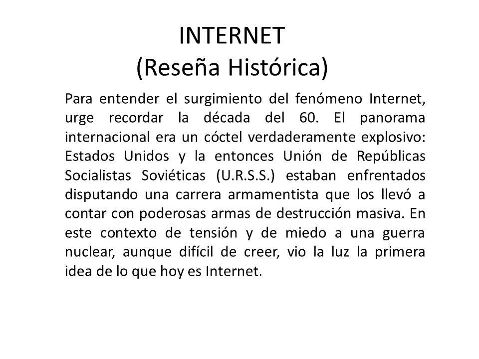 INTERNET (Reseña Histórica) Para entender el surgimiento del fenómeno Internet, urge recordar la década del 60. El panorama internacional era un cócte