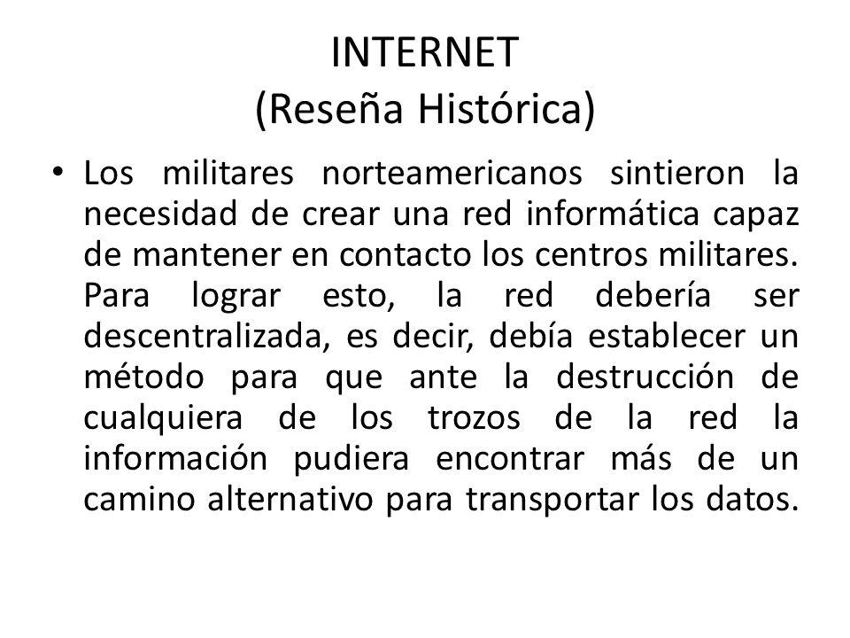 INTERNET (Reseña Histórica) Los militares norteamericanos sintieron la necesidad de crear una red informática capaz de mantener en contacto los centro