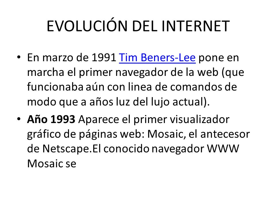 EVOLUCIÓN DEL INTERNET En marzo de 1991 Tim Beners-Lee pone en marcha el primer navegador de la web (que funcionaba aún con linea de comandos de modo