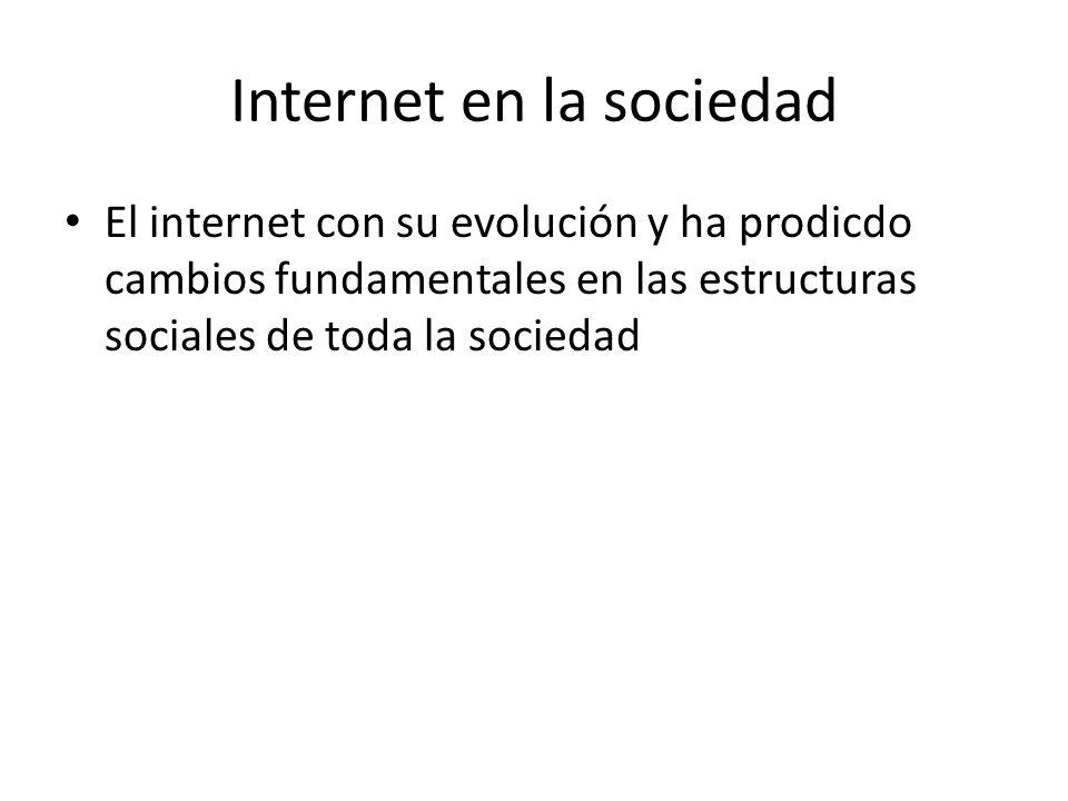 Internet en la sociedad El internet con su evolución y ha prodicdo cambios fundamentales en las estructuras sociales de toda la sociedad