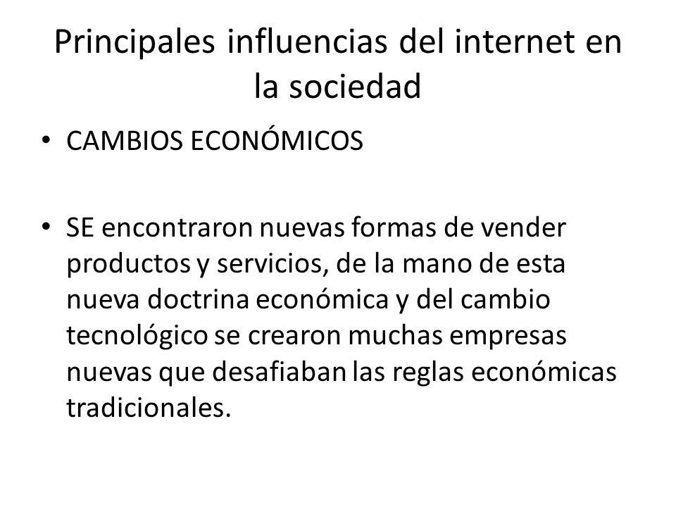 Principales influencias del internet en la sociedad CAMBIOS ECONÓMICOS SE encontraron nuevas formas de vender productos y servicios, de la mano de est