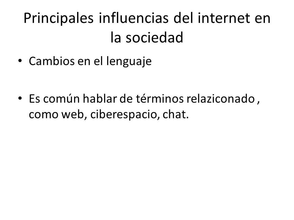 Principales influencias del internet en la sociedad Cambios en el lenguaje Es común hablar de términos relaziconado, como web, ciberespacio, chat.