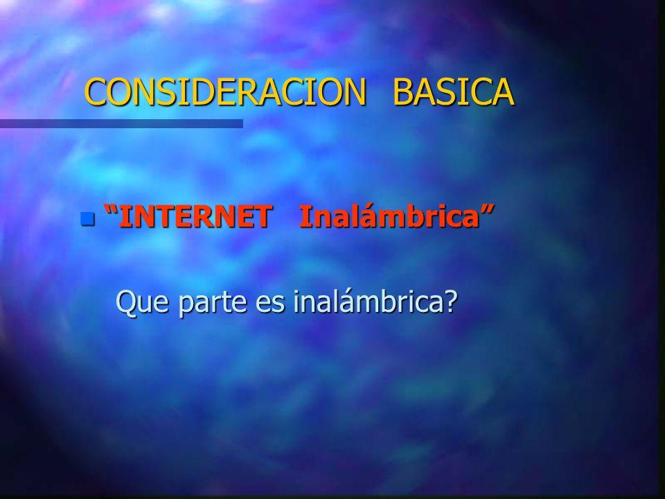 CONSIDERACION BASICA n INTERNET Inalámbrica Que parte es inalámbrica? Que parte es inalámbrica?