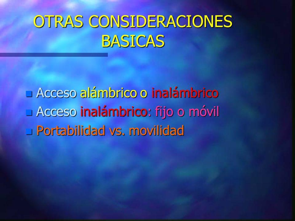 OTRAS CONSIDERACIONES BASICAS n Acceso alámbrico o inalámbrico n Acceso inalámbrico: fijo o móvil n Portabilidad vs. movilidad