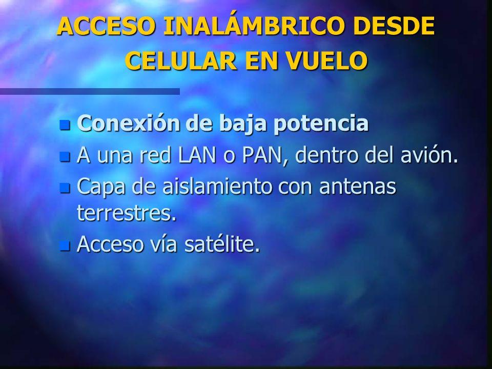 ACCESO INALÁMBRICO DESDE CELULAR EN VUELO n Conexión de baja potencia n A una red LAN o PAN, dentro del avión. n Capa de aislamiento con antenas terre