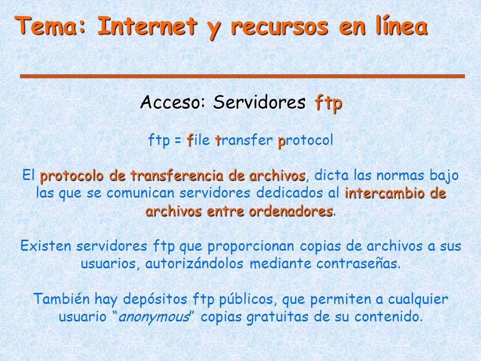 Tema: Internet y recursos en línea Acceso: Servidores ftp ftp ftp = file transfer protocol protocolo de transferencia de archivos intercambio de archivos entre ordenadores El protocolo de transferencia de archivos, dicta las normas bajo las que se comunican servidores dedicados al intercambio de archivos entre ordenadores.