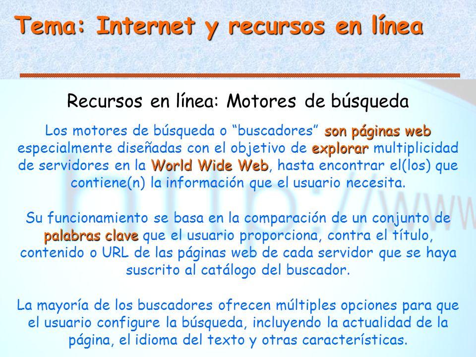 Tema: Internet y recursos en línea Recursos en línea: Motores de búsqueda son páginas web explorar World Wide Web Los motores de búsqueda o buscadores son páginas web especialmente diseñadas con el objetivo de explorar multiplicidad de servidores en la World Wide Web, hasta encontrar el(los) que contiene(n) la información que el usuario necesita.