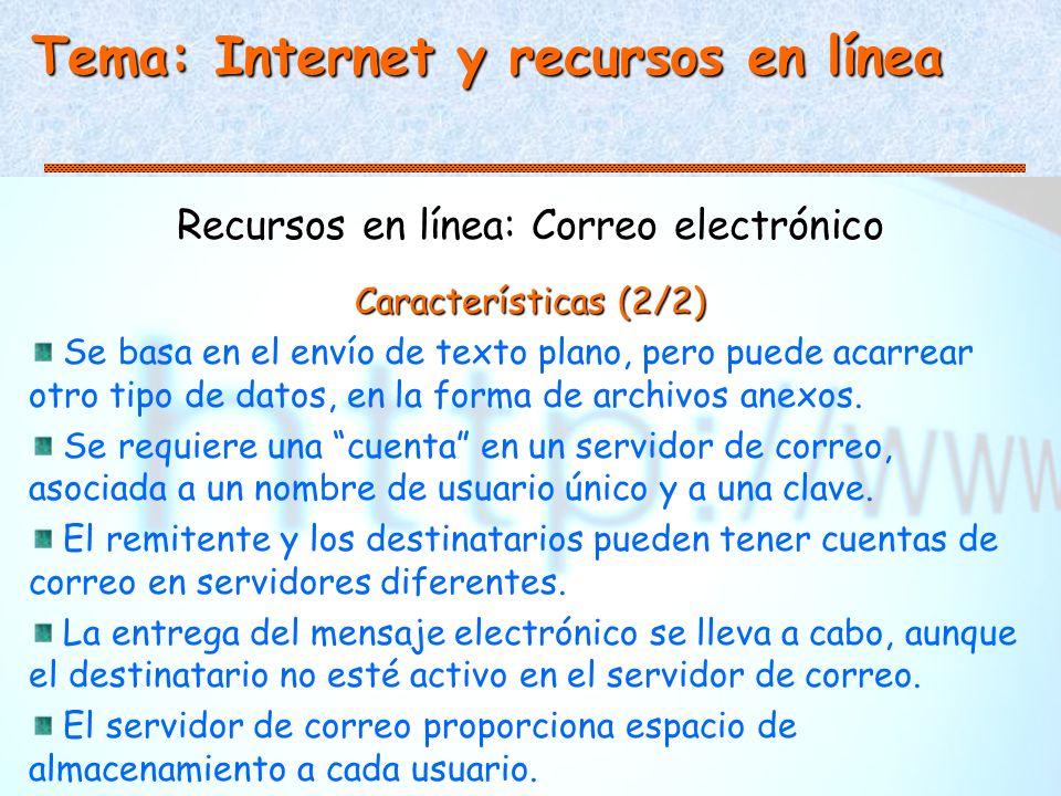 Tema: Internet y recursos en línea Recursos en línea: Correo electrónico Características (2/2) Se basa en el envío de texto plano, pero puede acarrear otro tipo de datos, en la forma de archivos anexos.