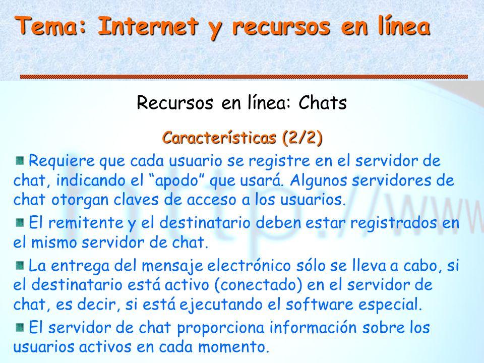 Tema: Internet y recursos en línea Recursos en línea: Chats Características (2/2) Requiere que cada usuario se registre en el servidor de chat, indicando el apodo que usará.