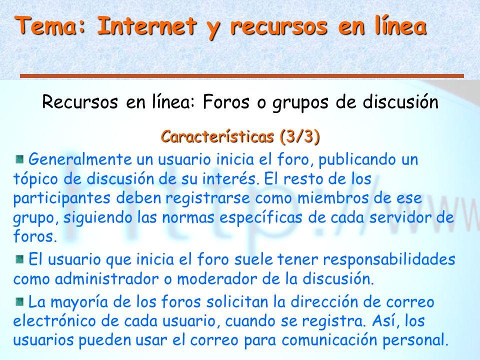 Tema: Internet y recursos en línea Recursos en línea: Foros o grupos de discusión Características (3/3) Generalmente un usuario inicia el foro, publicando un tópico de discusión de su interés.
