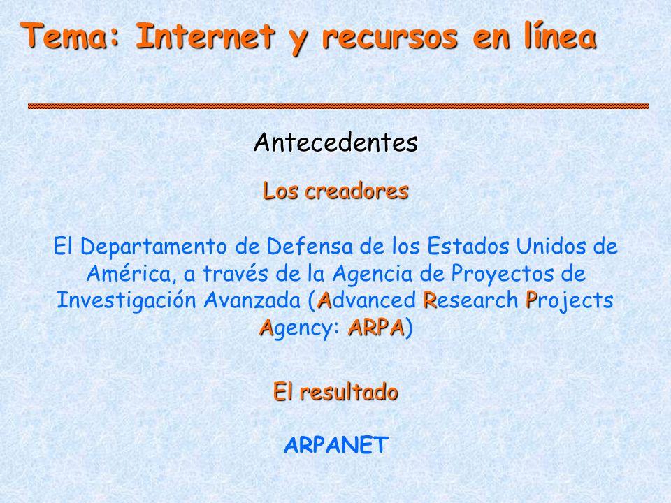 Antecedentes ARP AARPA El Departamento de Defensa de los Estados Unidos de América, a través de la Agencia de Proyectos de Investigación Avanzada (Advanced Research Projects Agency: ARPA) El resultado ARPANET Los creadores Tema: Internet y recursos en línea