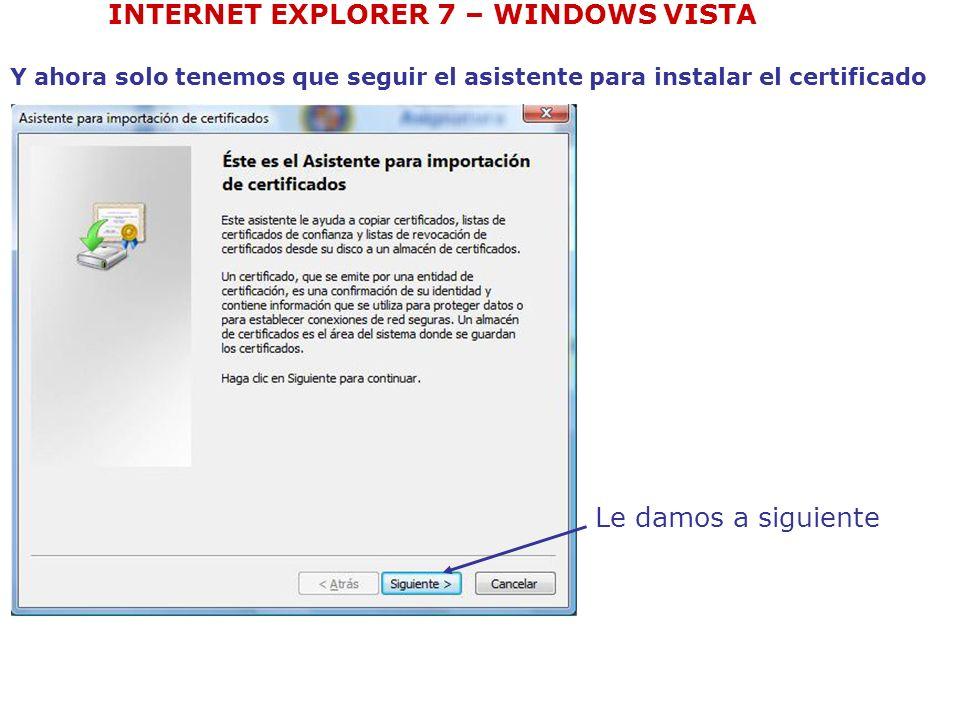 INTERNET EXPLORER 7 – WINDOWS VISTA Le damos a siguiente Y ahora solo tenemos que seguir el asistente para instalar el certificado