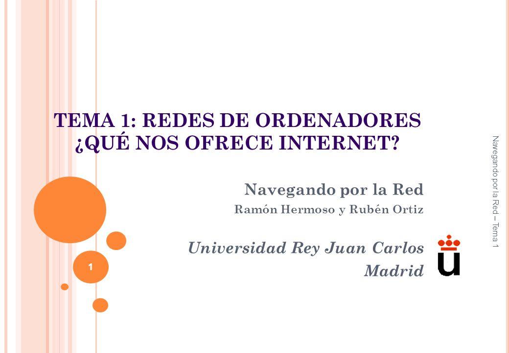 TEMA 1: REDES DE ORDENADORES ¿QUÉ NOS OFRECE INTERNET? Navegando por la Red Ramón Hermoso y Rubén Ortiz Universidad Rey Juan Carlos Madrid Navegando p