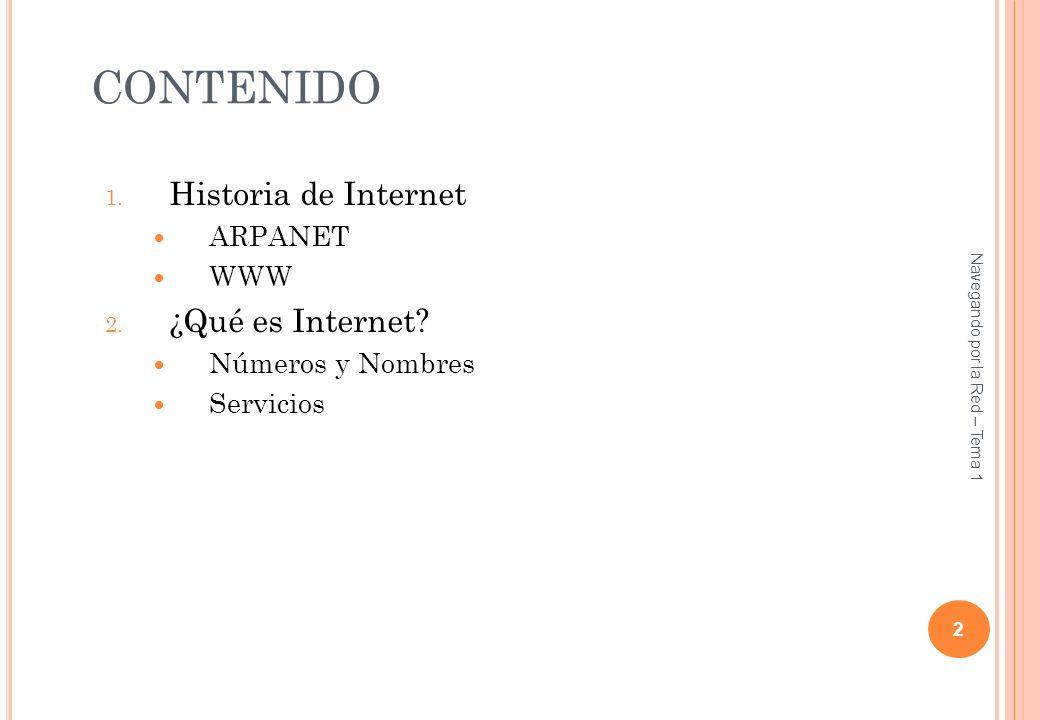 CONTENIDO 1. Historia de Internet ARPANET WWW 2. ¿Qué es Internet? Números y Nombres Servicios 2 Navegando por la Red – Tema 1