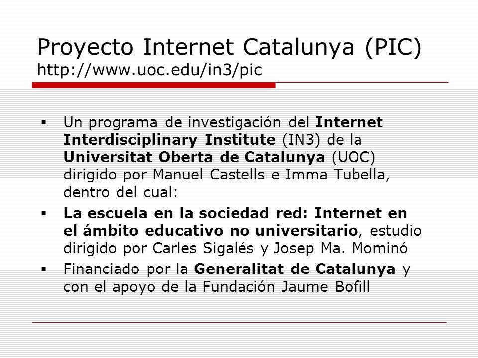 Proyecto Internet Catalunya (PIC) http://www.uoc.edu/in3/pic Un programa de investigación del Internet Interdisciplinary Institute (IN3) de la Universitat Oberta de Catalunya (UOC) dirigido por Manuel Castells e Imma Tubella, dentro del cual: La escuela en la sociedad red: Internet en el ámbito educativo no universitario, estudio dirigido por Carles Sigalés y Josep Ma.