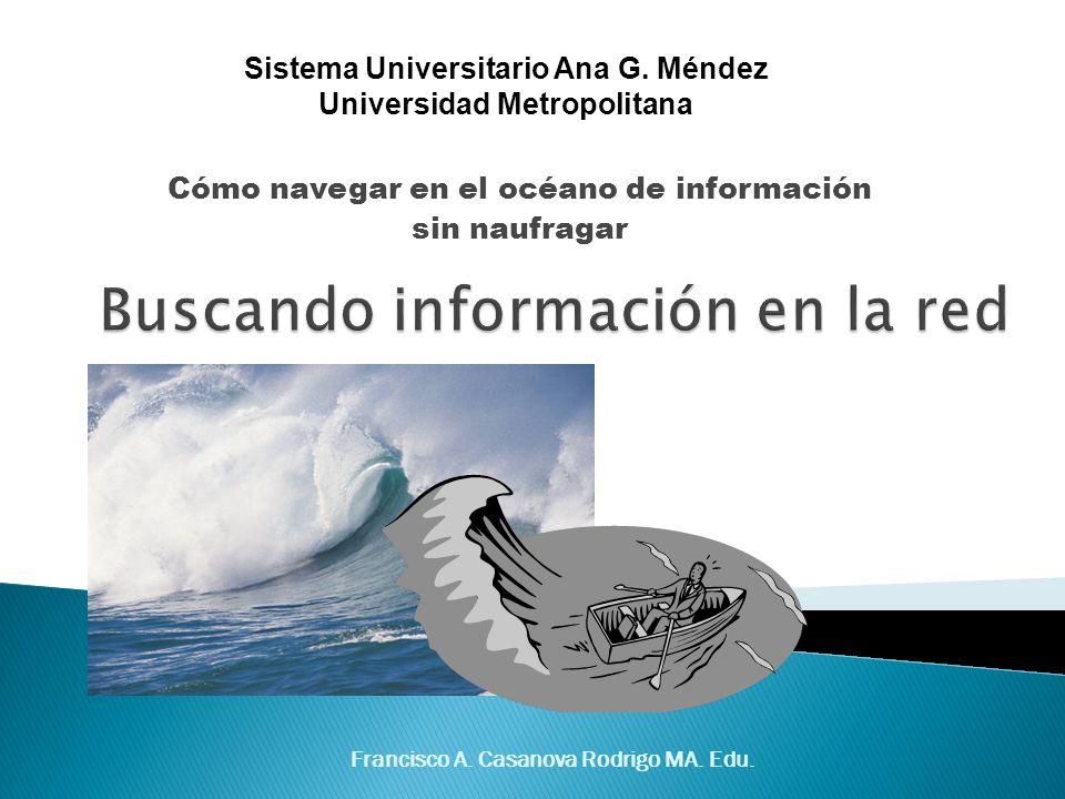 Francisco A. Casanova Rodrigo MA. Edu. Cómo navegar en el océano de información sin naufragar Sistema Universitario Ana G. Méndez Universidad Metropol