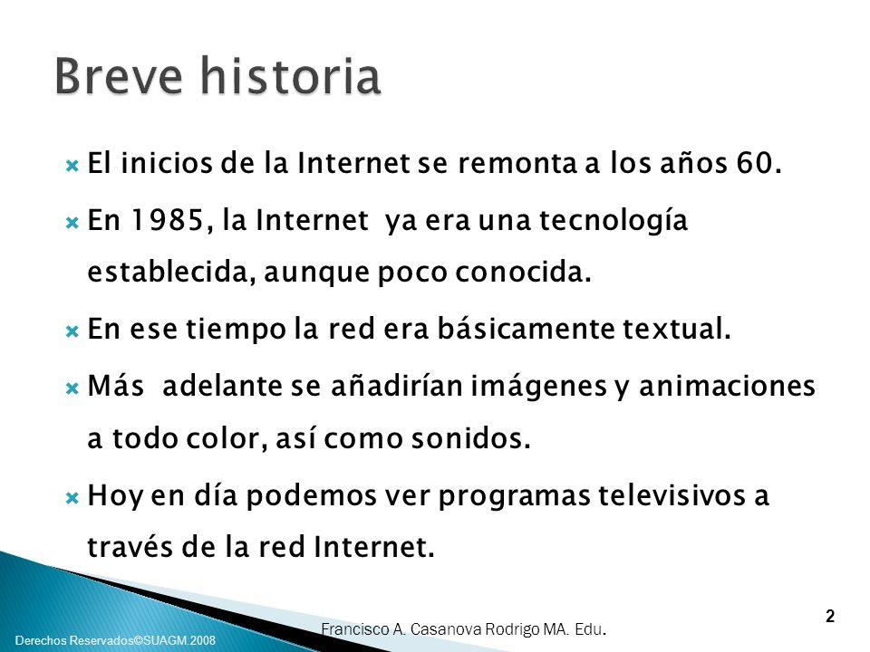 Francisco A. Casanova Rodrigo MA. Edu. Derechos Reservados©SUAGM.2008 El inicios de la Internet se remonta a los años 60. En 1985, la Internet ya era