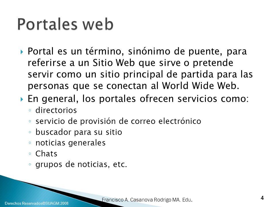Francisco A. Casanova Rodrigo MA. Edu. Derechos Reservados©SUAGM.2008 Portal es un término, sinónimo de puente, para referirse a un Sitio Web que sirv