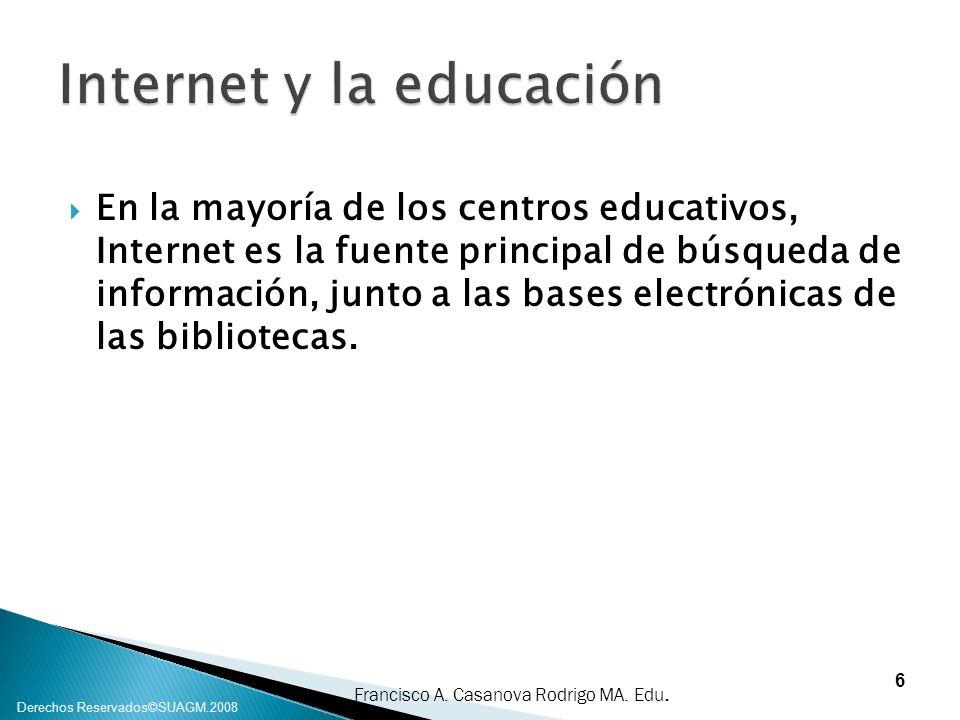 Francisco A. Casanova Rodrigo MA. Edu. Derechos Reservados©SUAGM.2008 En la mayoría de los centros educativos, Internet es la fuente principal de búsq