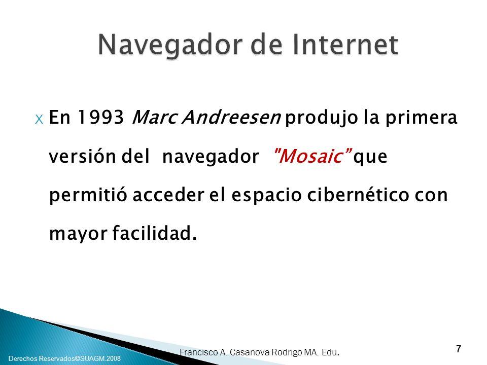 Francisco A. Casanova Rodrigo MA. Edu. Derechos Reservados©SUAGM.2008 X En 1993 Marc Andreesen produjo la primera versión del navegador